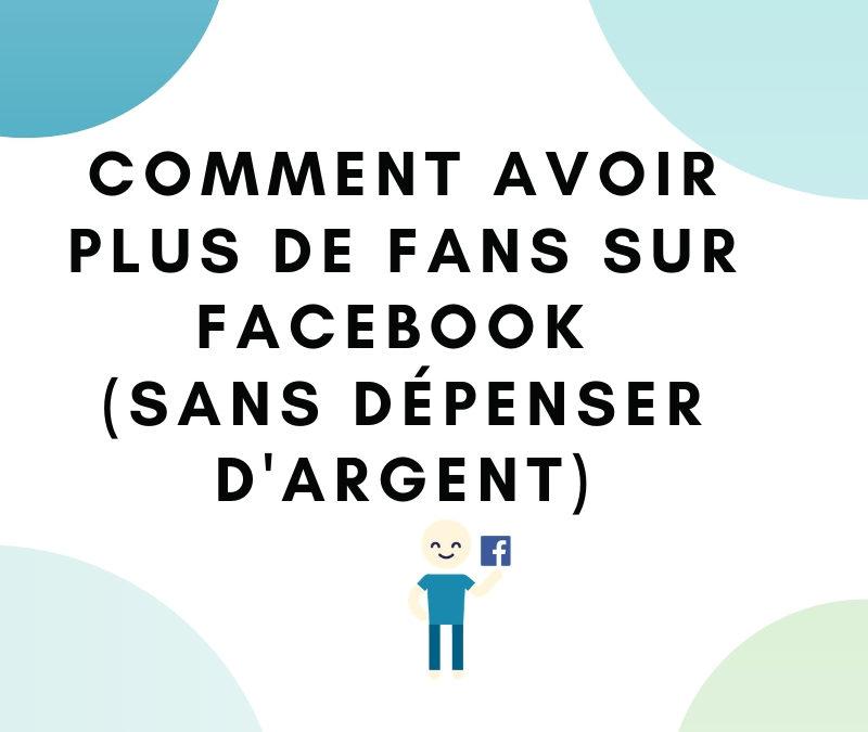Comment avoir plus de fans sur Facebook (sans dépenser d'argent)?